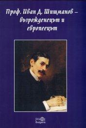 Проф. Иван Д. Шишманов - възрожденецът и европеецът