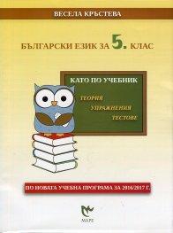 Български език за 5 клас. Като по учебник -теория, упражнения, тестове (по новата учебна програма за 2016/2017 г.)