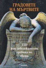 Градовете на мъртвите. 150 забележителни гробища по света