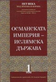 Пет века под ятагана и Корана Т.1: Османската империя - ислямска държава