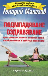 Подмладяване. Оздравяване  (чрез правилно хранене, йогистки асани, китайски масаж и тибетска гимнастика)