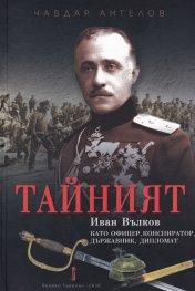 Тайният: Иван Вълков като офицер, конспиратор, държавник, дипломат
