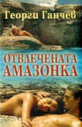 Отвлечената Амазонка. Роман