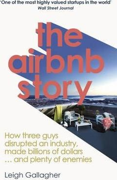 The Airbnb Story : How Three Guys Disrupted an Industry, Made Billions of Dollars ... and Plenty of Enemies