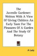 The Juvenile Gardener: Written With A View Of Giving Children An Early Taste For The Pleasures Of A Garden And The Study Of Botany