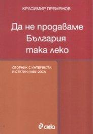 Да не продаваме България така леко. Сборник с интервюта и статиии /2002-2007/