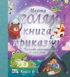Моята голяма книга с приказки (Красиви приказки за лека нощ) Кн.6